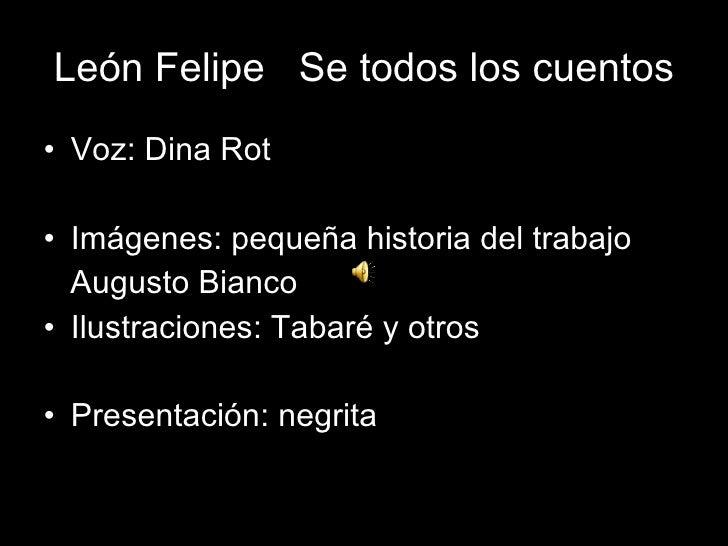 León Felipe  Se todos los cuentos <ul><li>Voz: Dina Rot </li></ul><ul><li>Imágenes: pequeña historia del trabajo </li></ul...
