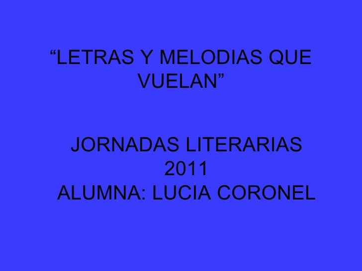 """"""" LETRAS Y MELODIAS QUE VUELAN"""" JORNADAS LITERARIAS 2011 ALUMNA: LUCIA CORONEL"""