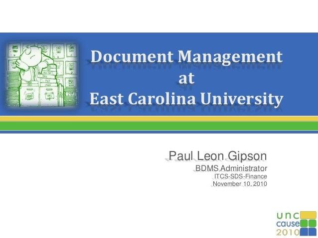 Document Management at East Carolina University Paul Leon Gipson BDMS Administrator ITCS-SDS-Finance November 10, 2010
