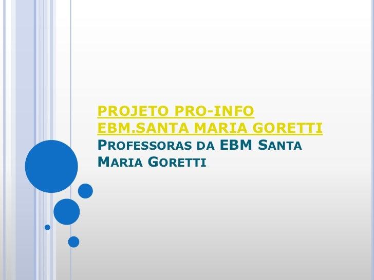 PROJETO PRO-INFO EBM.SANTA MARIA GORETTIProfessoras da EBM Santa Maria Goretti<br />