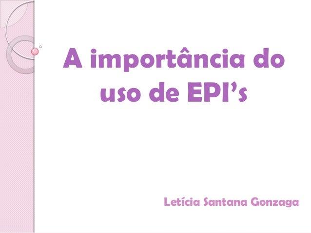 A importância do   uso de EPI's       Letícia Santana Gonzaga