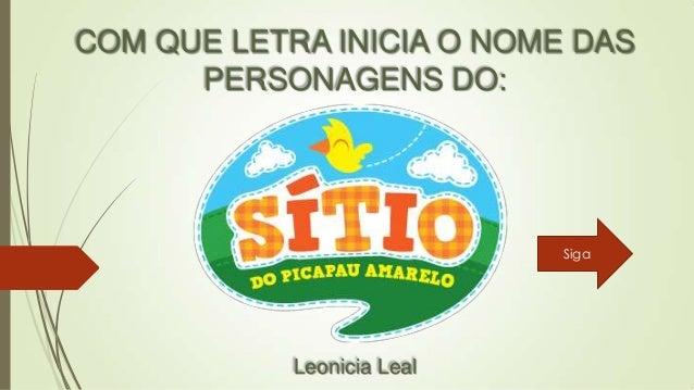 COM QUE LETRA INICIA O NOME DAS PERSONAGENS DO:  Siga  Leonicia Leal