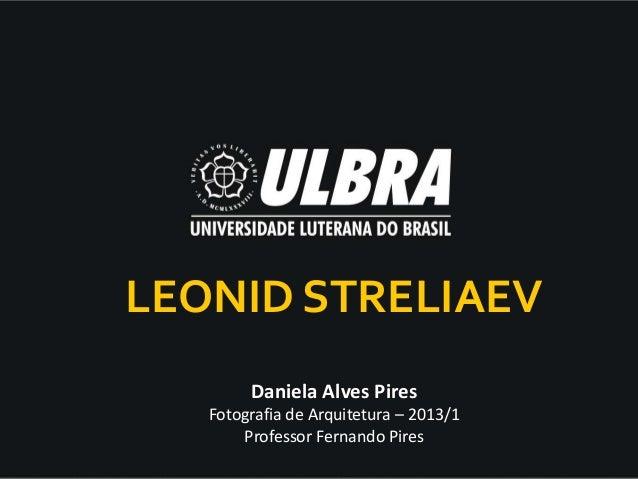 LEONID STRELIAEV        Daniela Alves Pires   Fotografia de Arquitetura – 2013/1       Professor Fernando Pires
