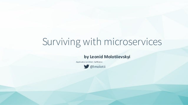 Surviving with microservices by Leonid Molotiievskyi Application architect, SoftServe @lmolotii