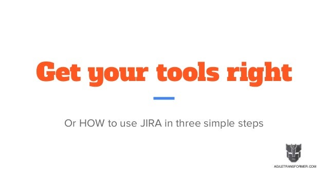 Get your tools right Or HOW to use JIRA in three simple steps AGILETRANSFORMER.COM