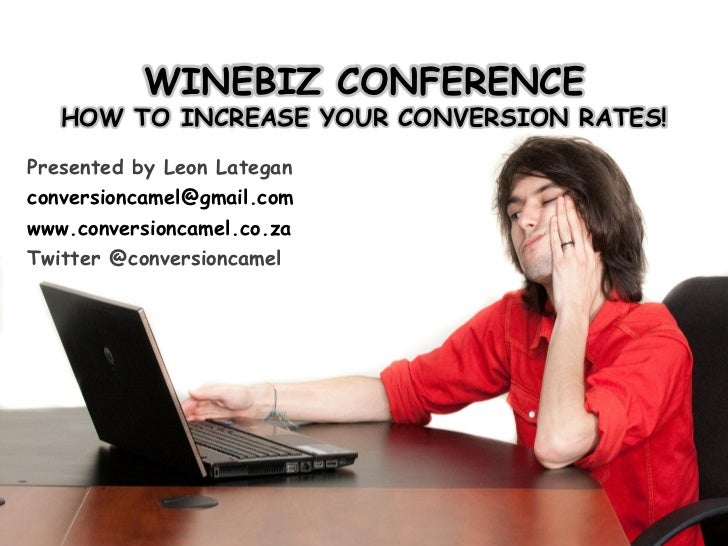 WINEBIZ CONFERENCE   HOW TO INCREASE YOUR CONVERSION RATES!Presented by Leon Lateganconversioncamel@gmail.comwww.conversio...