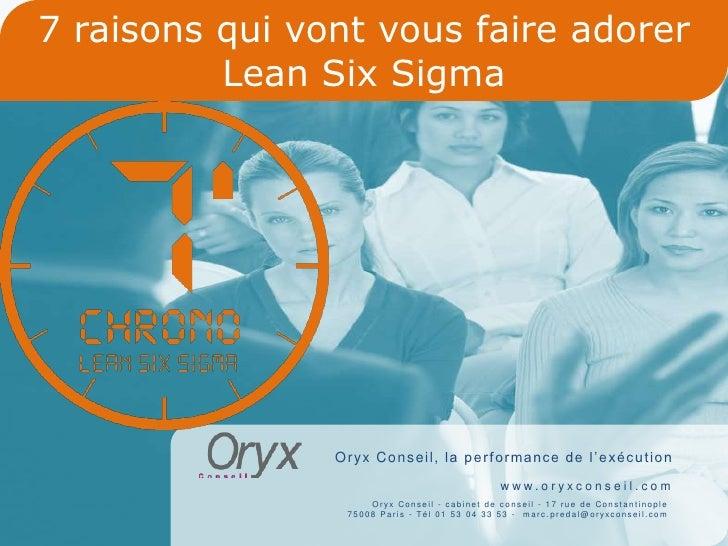 7 raisons qui vont vous faire adorer           Lean Six Sigma                     O r yx C o n s e i l , l a p e r f o r m...