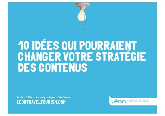 10 IDÉES QUI POURRAIENT CHANGER VOTRE STRATÉGIE DES CONTENUS Paris • Lille • Annecy • Lyon • Toulouse  leontraveltourism.c...