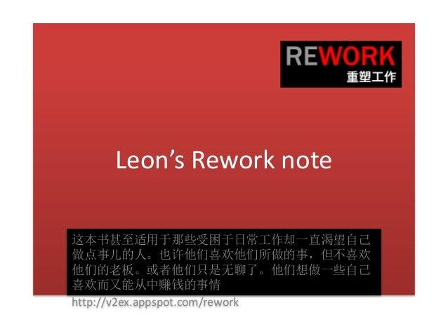 Leon's Rework note 这本书甚至适用于那些受困于日常工作却一直渴望自己 做点事儿的人。也许他们喜欢他们所做的事,但不喜欢 他们的老板。或者他们只是无聊了。他们想做一些自己 喜欢而又能从中赚钱的事情 http://v2ex.app...