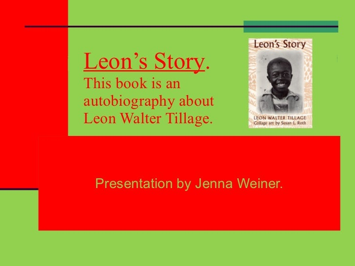 Leon's Story . This book is an  autobiography about Leon Walter Tillage. Presentation by Jenna Weiner.