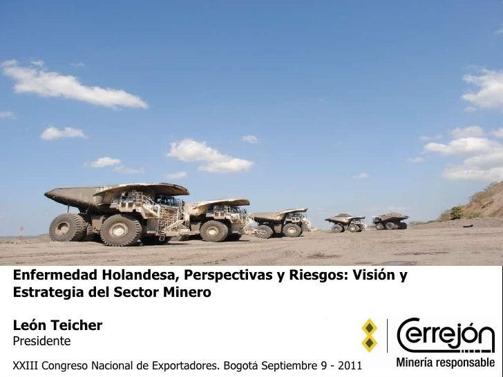 Enfermedad Holandesa, Perspectivas y Riesgos: Visión y Estrategia del Sector Minero León Teicher Presidente   XXIII Congre...