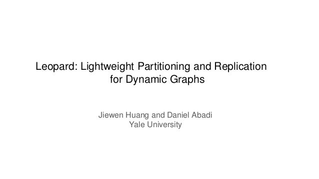 Leopard: Lightweight Partitioning and Replication for Dynamic Graphs Jiewen Huang and Daniel Abadi Yale University