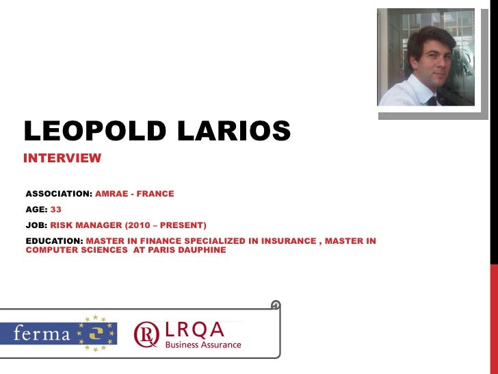 LEOPOLD LARIOS INTERVIEW ASSOCIATION:  AMRAE - FRANCE AGE:  33 JOB:  RISK MANAGER (2010 – PRESENT) EDUCATION:  MASTER IN F...