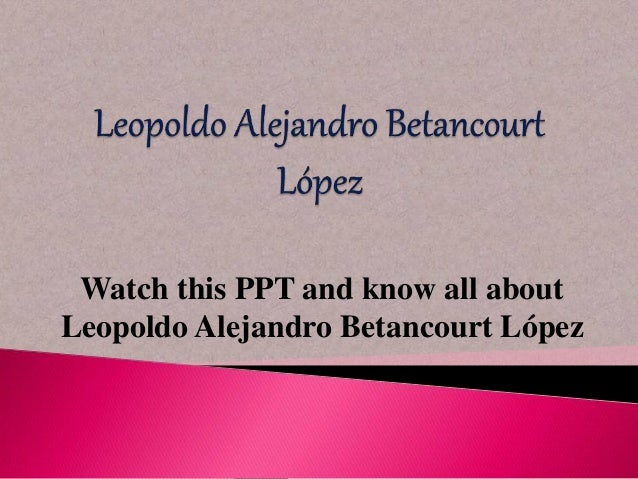 Watch this PPT and know all about  Leopoldo Alejandro Betancourt López