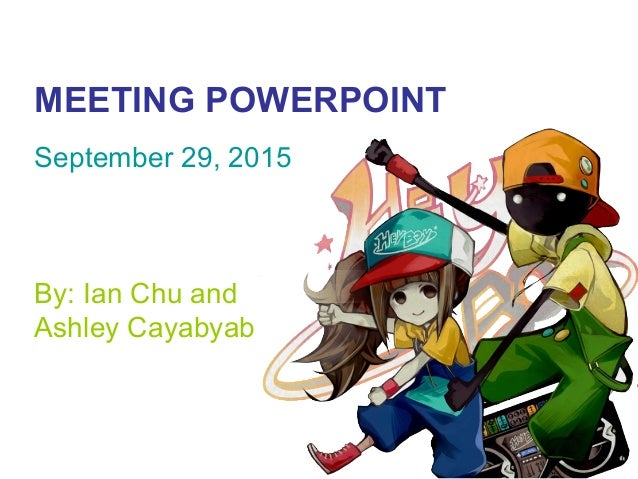 MEETING POWERPOINT September 29, 2015 By: Ian Chu and Ashley Cayabyab