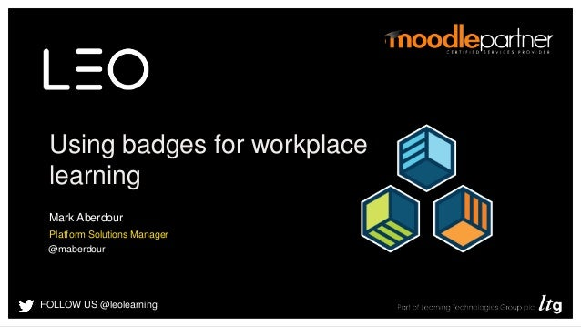 FOLLOW US @leolearning Using badges for workplace learning Mark Aberdour Platform Solutions Manager @maberdour