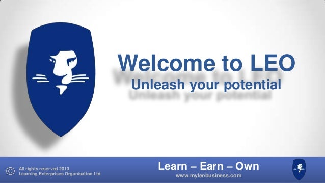 Learn – Earn – Own www.myleobusiness.com All rights reserved 2013 Learning Enterprises Organisation Ltd Welcome to LEO Unl...