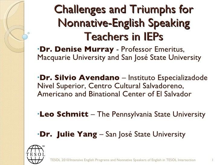 Challenges and Triumphs for Nonnative-English Speaking Teachers in IEPs <ul><li>Dr. Denise Murray  - Professor Emeritus, M...