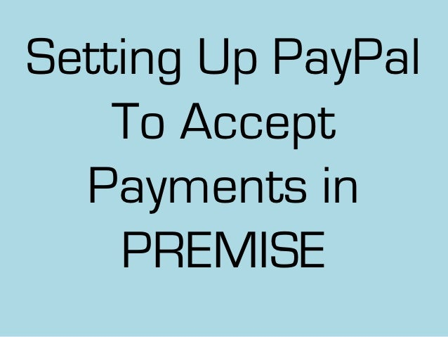 Setting Up PayPal    To Accept  Payments in    PREMISE
