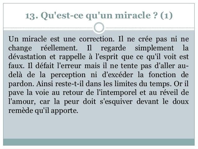 13. Qu'est-ce qu'un miracle ? (1) Un miracle est une correction. Il ne crée pas ni ne change réellement. Il regarde simple...