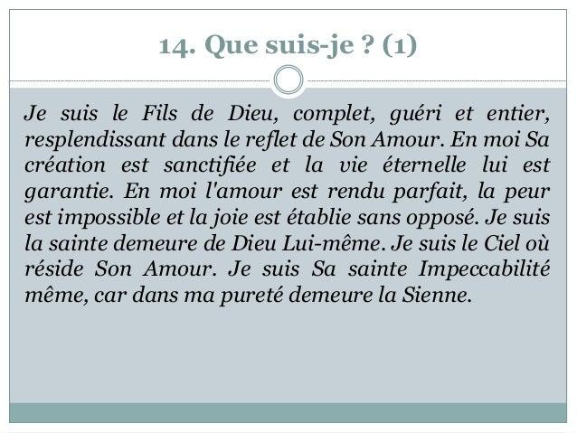 14. Que suis-je ? (1) Je suis le Fils de Dieu, complet, guéri et entier, resplendissant dans le reflet de Son Amour. En mo...