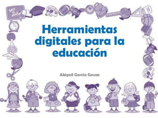 Herramientasdigitales para la   educación    Abigail García Govea