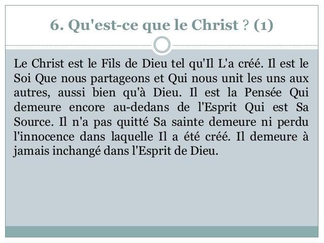 6. Qu'est-ce que le Christ ? (1) Le Christ est le Fils de Dieu tel qu'Il L'a créé. Il est le Soi Que nous partageons et Qu...