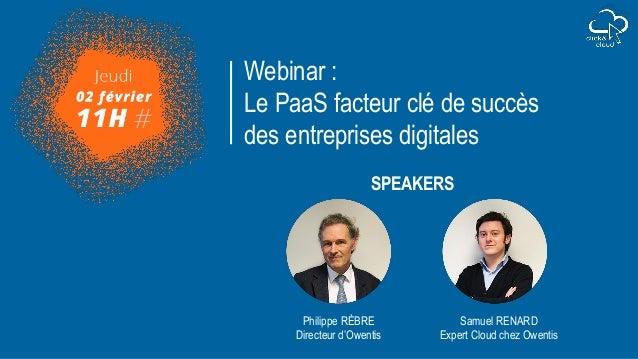 Webinar : Le PaaS facteur clé de succès des entreprises digitales Samuel RENARD Expert Cloud chez Owentis Philippe RÈBRE D...
