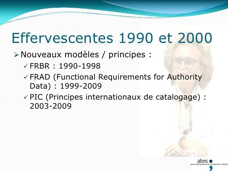 Effervescentes 1990 et 2000<br />Nouveaux modèles / principes :<br />FRBR : 1990-1998<br />FRAD (Functional Requirements f...