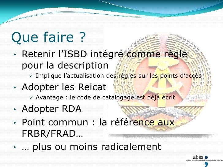 Que faire ?<br /><ul><li>Retenir l'ISBD intégré comme règle pour la description</li></ul>Implique l'actualisation des règl...