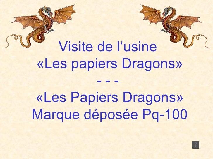 Visite de l'usine  «Les papiers Dragons» - - -  «Les Papiers Dragons» Marque déposée Pq-100