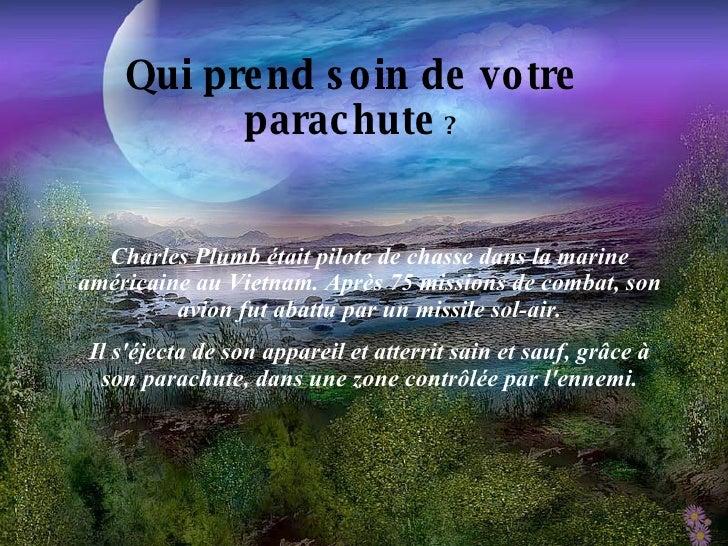 Qui prend soin de votre parachute  ? Charles Plumb était pilote de chasse dans la marine américaine au Vietnam. Après 75 m...