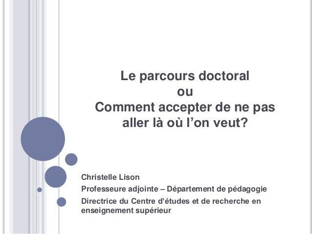 Le parcours doctoral ou Comment accepter de ne pas aller là où l'on veut? Christelle Lison Professeure adjointe – Départem...