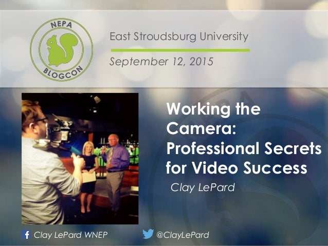 Working the Camera: Professional Secrets for Video Success East Stroudsburg University September 12, 2015 Clay LePard Samp...