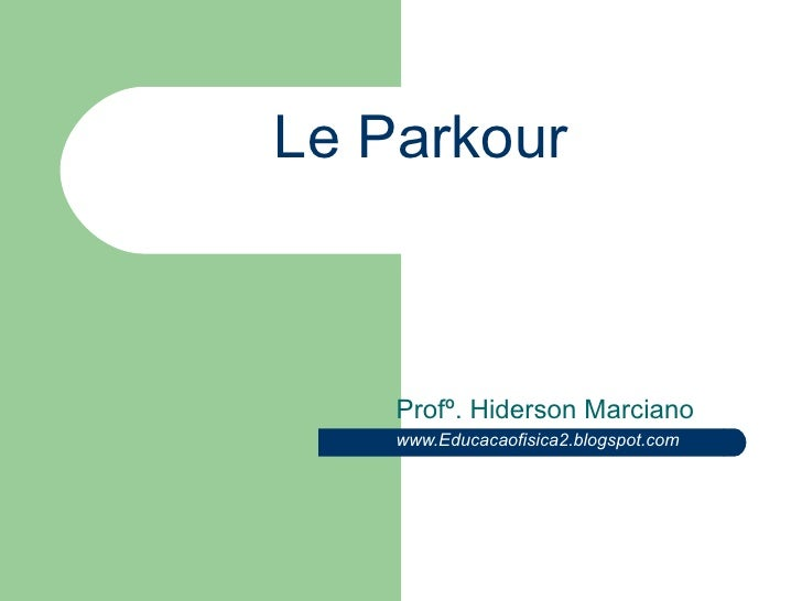 Le Parkour Profº. Hiderson Marciano www.Educacaofisica2.blogspot.com