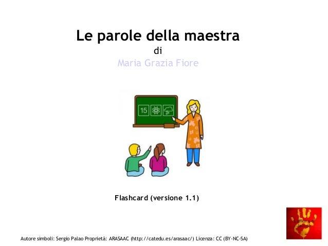 Le parole della maestra di Maria Grazia Fiore  Flashcard (versione 1.1)  Autore simboli: Sergio Palao Proprietà: ARASAAC (...