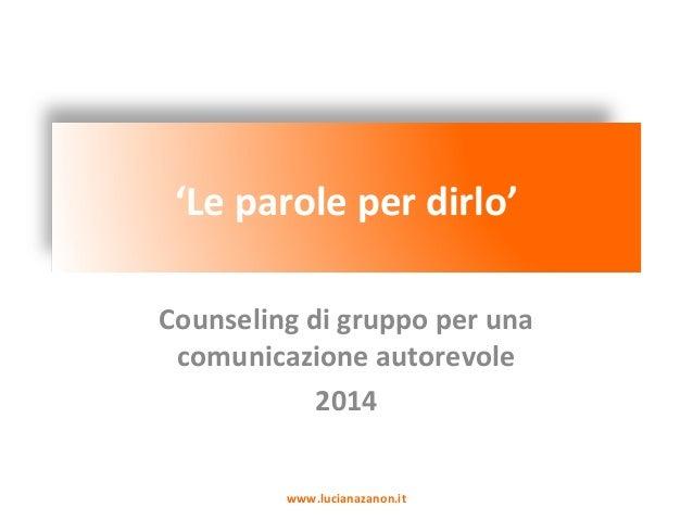 'Le parole per dirlo' Counseling di gruppo per una comunicazione autorevole 2014 www.lucianazanon.it