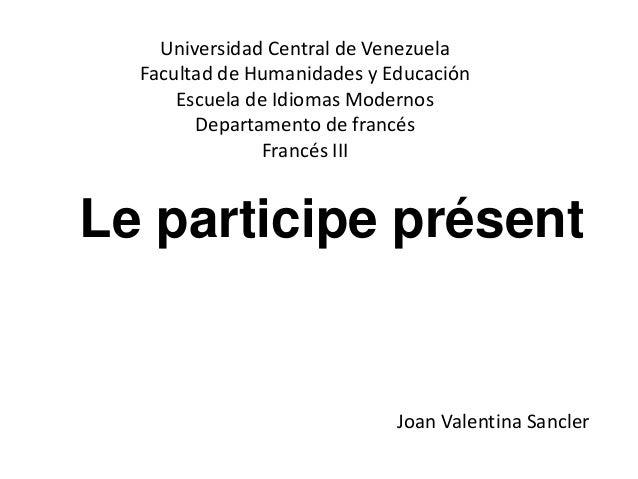 Le participe présent Universidad Central de Venezuela Facultad de Humanidades y Educación Escuela de Idiomas Modernos Depa...