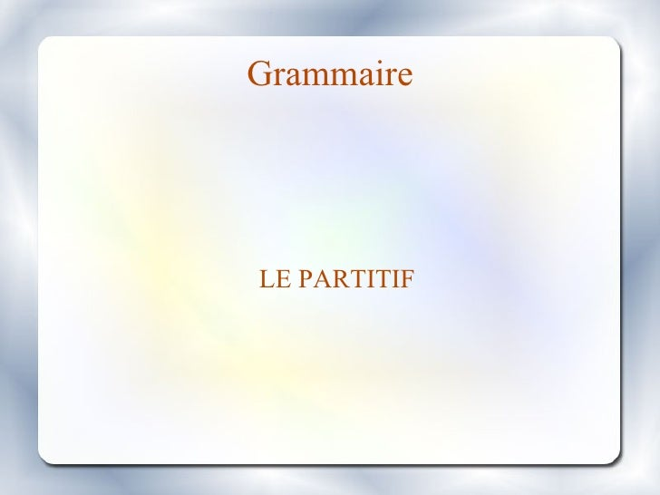 Grammaire <ul><ul><li>LE PARTITIF </li></ul></ul>