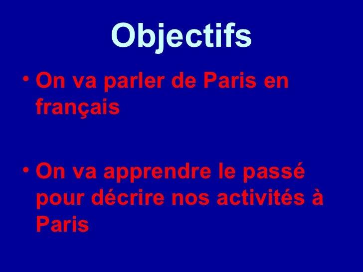 Objectifs <ul><li>On va parler de Paris en fran çais </li></ul><ul><li>On va apprendre le passé pour décrire nos activités...