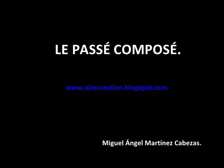 LE PASSÉ COMPOSÉ. www.airensection.blogspot.com   Miguel Ángel Martínez Cabezas.