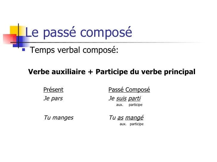 Le passé composé <ul><li>Temps verbal composé: </li></ul><ul><li>Verbe auxiliaire + Participe du verbe principal </li></ul...