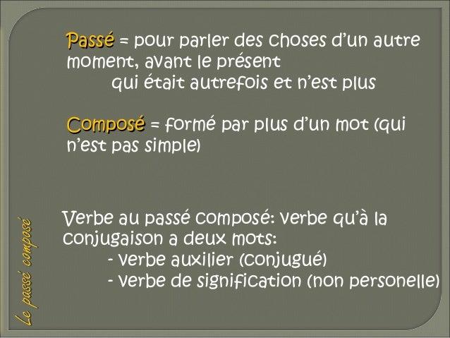 Passé = pour parler des choses d'un autre moment, avant le présent qui était autrefois et n'est plus Composé = formé par p...