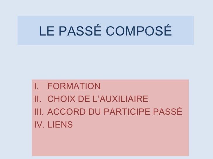 LE PASSÉ COMPOSÉ <ul><li>FORMATION </li></ul><ul><li>CHOIX DE L'AUXILIAIRE </li></ul><ul><li>ACCORD DU PARTICIPE PASSÉ </l...