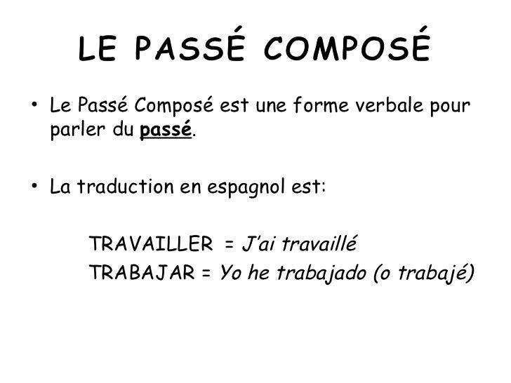 <ul><li>Le Passé Composé est une forme verbale pour parler du  passé . </li></ul><ul><li>La traduction en espagnol est: </...