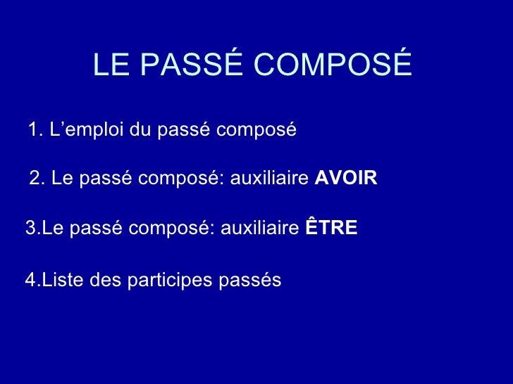 LE PASSÉ COMPOSÉ <ul><li>1. L'emploi du passé composé </li></ul><ul><li>2. Le passé composé: auxiliaire  AVOIR </li></ul>3...