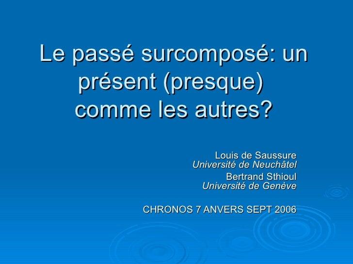 Le passé surcomposé: un présent (presque)  comme les autres? Louis de Saussure Université de Neuchâtel Bertrand Sthioul Un...