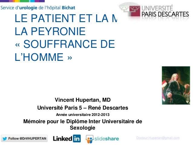 Docteur.Hupertan@gmail.com LE PATIENT ET LA MALADIE DE LA PEYRONIE « SOUFFRANCE DE L'HOMME » Vincent Hupertan, MD Universi...