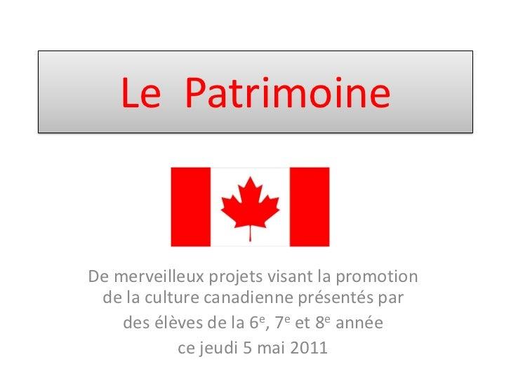 Le PatrimoineDe merveilleux projets visant la promotion de la culture canadienne présentés par    des élèves de la 6e, 7e ...