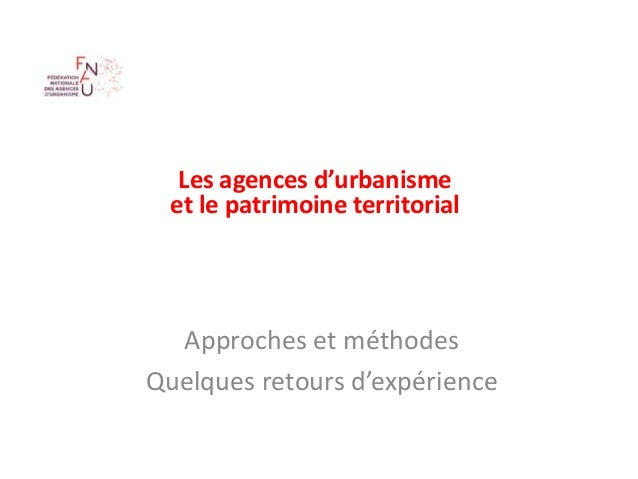 Les agences d'urbanisme et le patrimoine territorial Approches et méthodes Quelques retours d'expérience